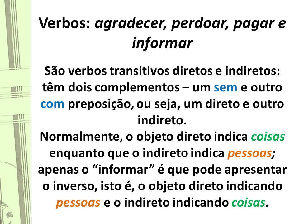 Verbos: agradecer, perdoar, pagar e informar São verbos transitivos diretos e indiretos: têm dois complementos – um sem e outro com preposição, ou seja, um direto e outro indireto.