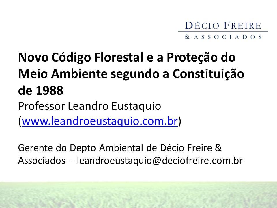 Novo Código Florestal e a Proteção do Meio Ambiente segundo a Constituição de 1988 Professor Leandro Eustaquio (www.leandroeustaquio.com.br)www.leandroeustaquio.com.br Gerente do Depto Ambiental de Décio Freire & Associados - leandroeustaquio@deciofreire.com.br