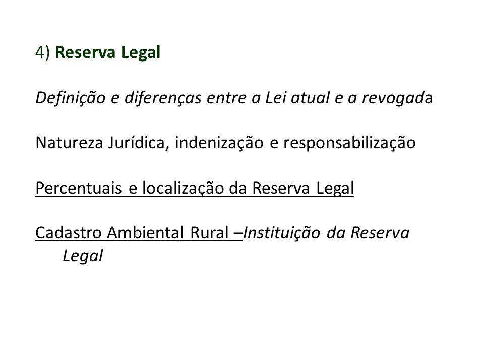 4) Reserva Legal Definição e diferenças entre a Lei atual e a revogada Natureza Jurídica, indenização e responsabilização Percentuais e localização da Reserva Legal Cadastro Ambiental Rural –Instituição da Reserva Legal