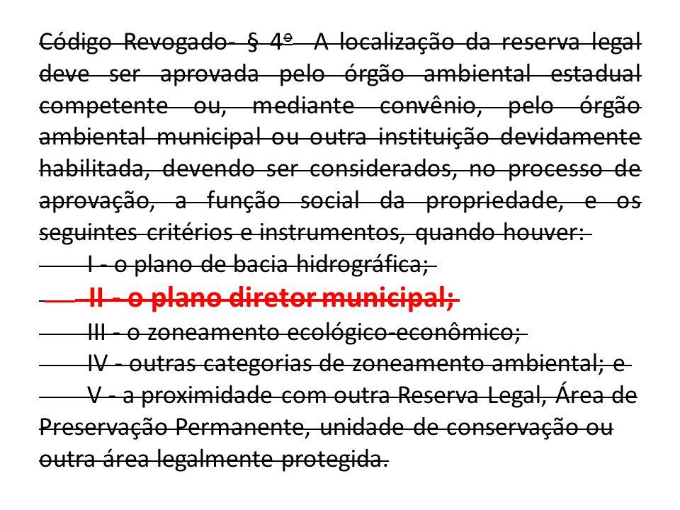 Código Revogado- § 4 o A localização da reserva legal deve ser aprovada pelo órgão ambiental estadual competente ou, mediante convênio, pelo órgão ambiental municipal ou outra instituição devidamente habilitada, devendo ser considerados, no processo de aprovação, a função social da propriedade, e os seguintes critérios e instrumentos, quando houver: I - o plano de bacia hidrográfica; II - o plano diretor municipal; III - o zoneamento ecológico-econômico; IV - outras categorias de zoneamento ambiental; e V - a proximidade com outra Reserva Legal, Área de Preservação Permanente, unidade de conservação ou outra área legalmente protegida.