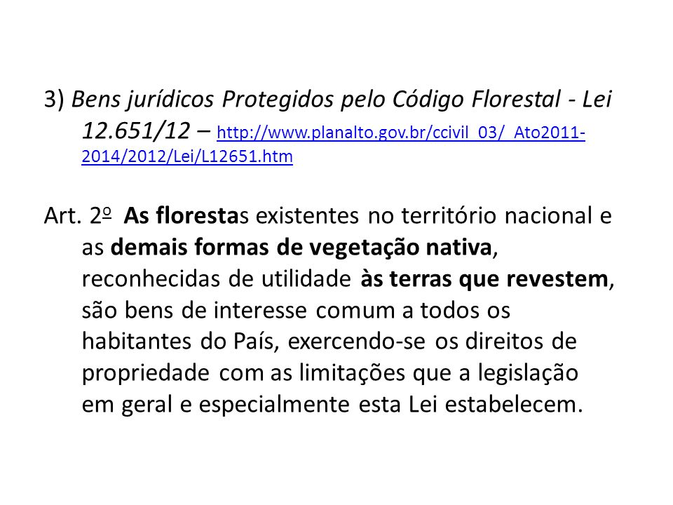 3) Bens jurídicos Protegidos pelo Código Florestal - Lei 12.651/12 – http://www.planalto.gov.br/ccivil_03/_Ato2011- 2014/2012/Lei/L12651.htm http://www.planalto.gov.br/ccivil_03/_Ato2011- 2014/2012/Lei/L12651.htm Art.