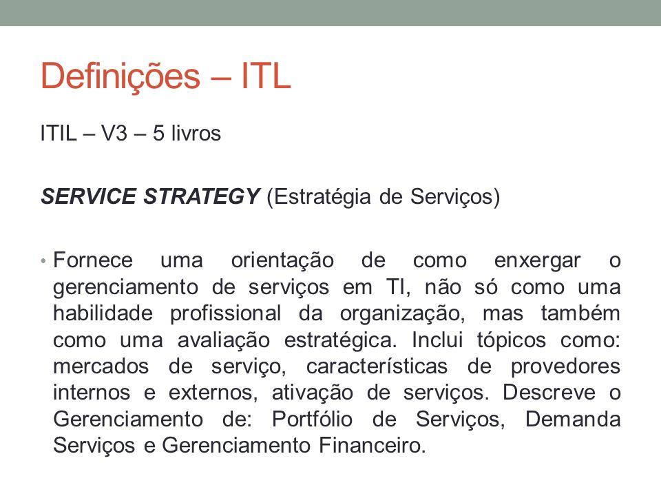 Definições – ITL ITIL – V3 – 5 livros SERVICE STRATEGY (Estratégia de Serviços) Fornece uma orientação de como enxergar o gerenciamento de serviços em