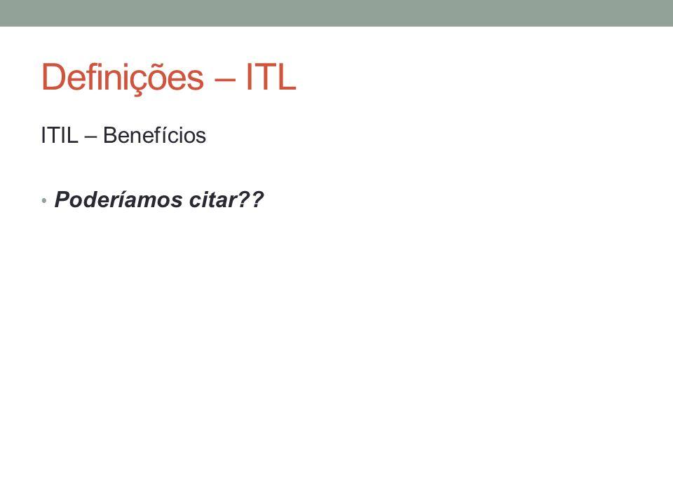 Definições – ITL ITIL – Benefícios Poderíamos citar??
