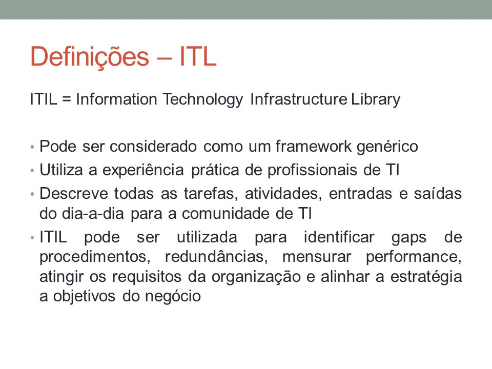 Definições – ITL ITIL = Information Technology Infrastructure Library Pode ser considerado como um framework genérico Utiliza a experiência prática de