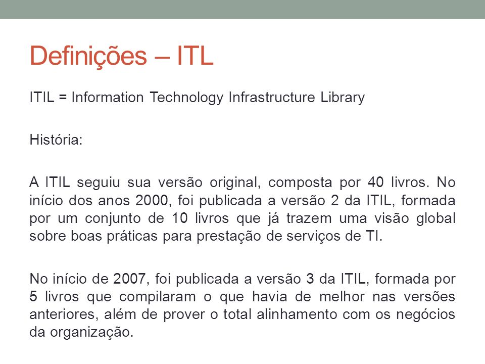 Definições – ITL ITIL = Information Technology Infrastructure Library História: A ITIL seguiu sua versão original, composta por 40 livros. No início d