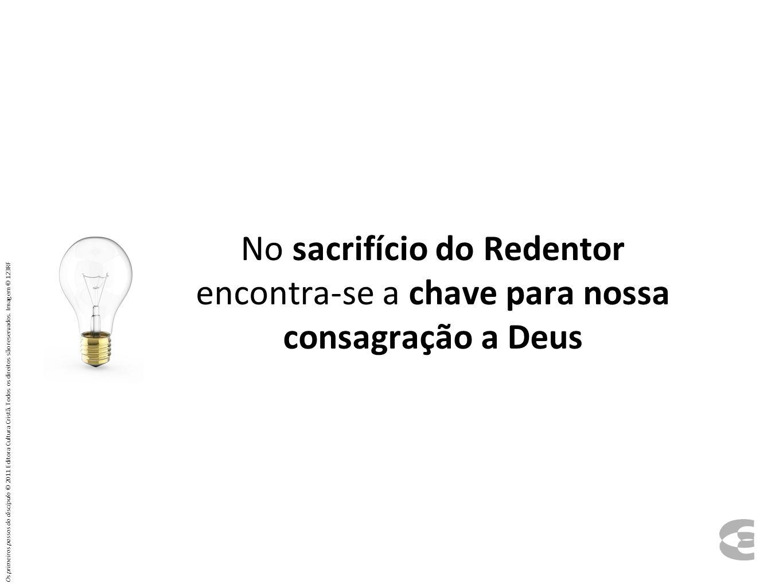 No sacrifício do Redentor encontra-se a chave para nossa consagração a Deus Os primeiros passos do discípulo © 2011 Editora Cultura Cristã. Todos os d