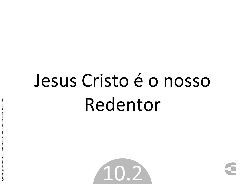 Jesus Cristo é o nosso Redentor 10.2 Os primeiros passos do discípulo © 2011 Editora Cultura Cristã. Todos os direitos são reservados.