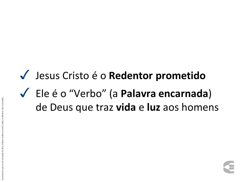 Jesus Cristo é o Redentor prometido Ele é o Verbo (a Palavra encarnada) de Deus que traz vida e luz aos homens Os primeiros passos do discípulo © 2011