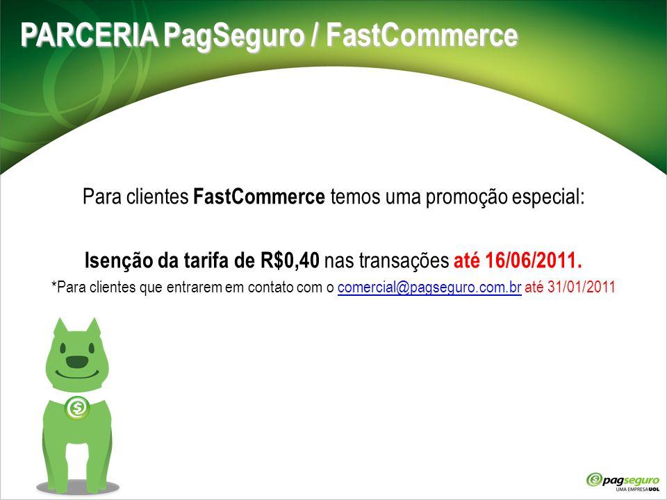 PARCERIA PagSeguro / FastCommerce Para clientes FastCommerce temos uma promoção especial: Isenção da tarifa de R$0,40 nas transações até 16/06/2011. *