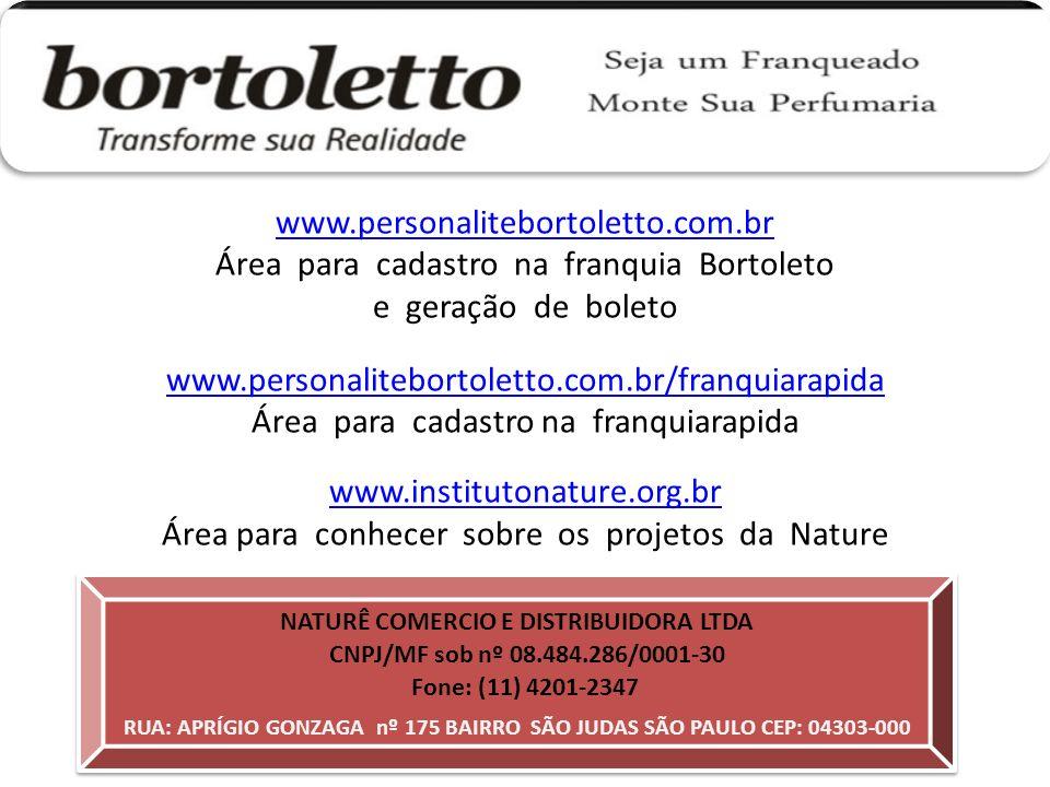 NATURÊ COMERCIO E DISTRIBUIDORA LTDA RUA: APRÍGIO GONZAGA nº 175 BAIRRO SÃO JUDAS SÃO PAULO CEP: 04303-000 CNPJ/MF sob nº 08.484.286/0001-30 Fone: (11) 4201-2347 www.personalitebortoletto.com.br Área para cadastro na franquia Bortoleto e geração de boleto www.personalitebortoletto.com.br/franquiarapida Área para cadastro na franquiarapida www.institutonature.org.br Área para conhecer sobre os projetos da Nature
