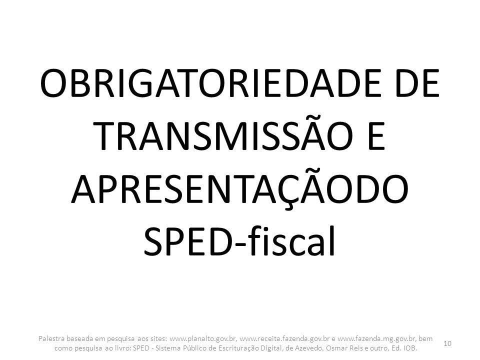 OBRIGATORIEDADE DE TRANSMISSÃO E APRESENTAÇÃODO SPED-fiscal Palestra baseada em pesquisa aos sites: www.planalto.gov.br, www.receita.fazenda.gov.br e