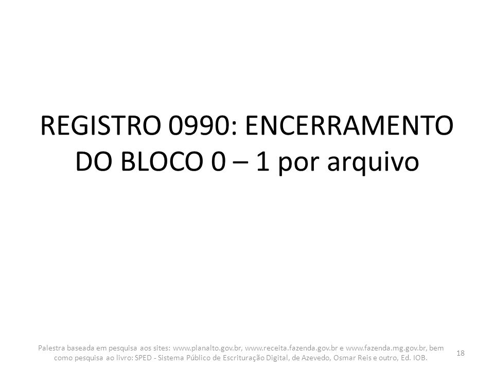REGISTRO 0990: ENCERRAMENTO DO BLOCO 0 – 1 por arquivo Palestra baseada em pesquisa aos sites: www.planalto.gov.br, www.receita.fazenda.gov.br e www.f
