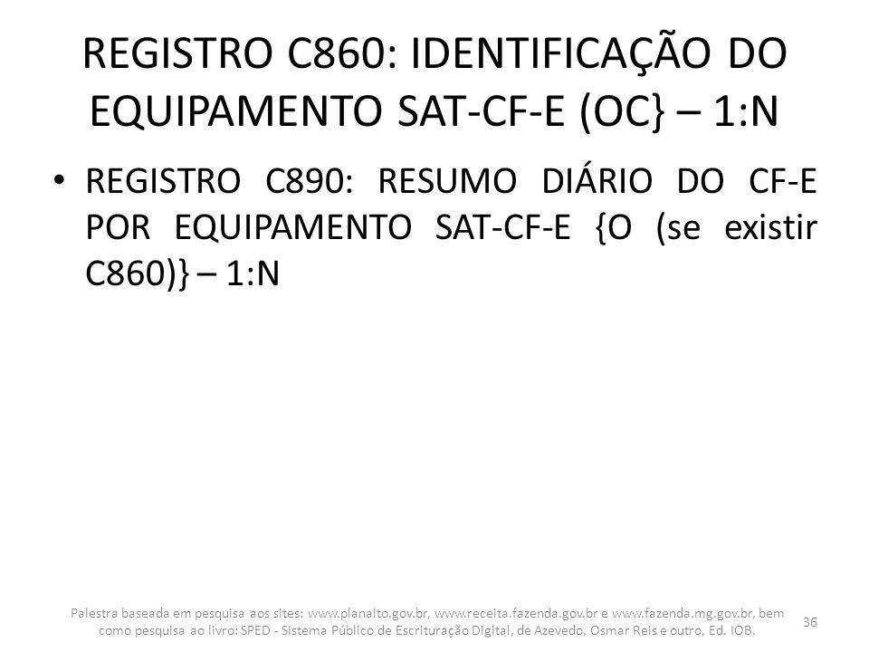 REGISTRO C860: IDENTIFICAÇÃO DO EQUIPAMENTO SAT-CF-E (OC} – 1:N REGISTRO C890: RESUMO DIÁRIO DO CF-E POR EQUIPAMENTO SAT-CF-E {O (se existir C860)} –