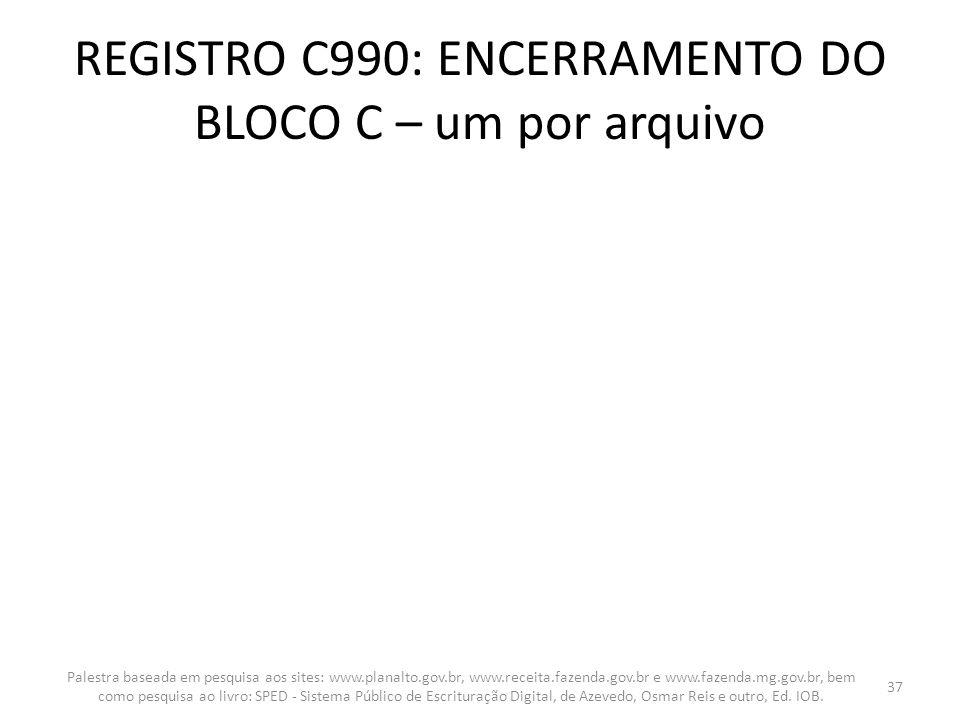 REGISTRO C990: ENCERRAMENTO DO BLOCO C – um por arquivo Palestra baseada em pesquisa aos sites: www.planalto.gov.br, www.receita.fazenda.gov.br e www.