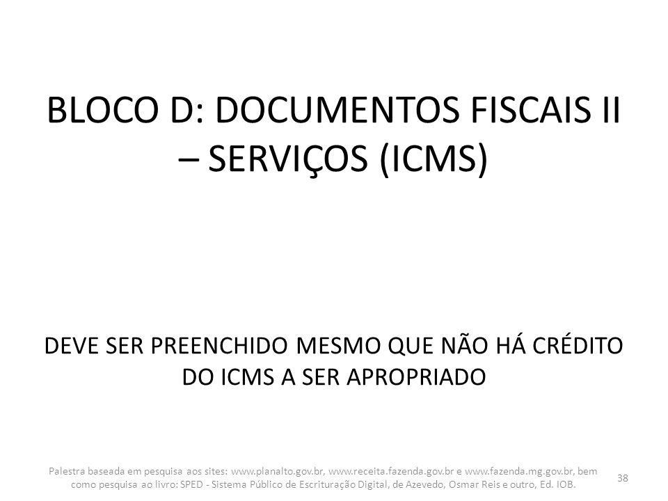 BLOCO D: DOCUMENTOS FISCAIS II – SERVIÇOS (ICMS) DEVE SER PREENCHIDO MESMO QUE NÃO HÁ CRÉDITO DO ICMS A SER APROPRIADO Palestra baseada em pesquisa ao