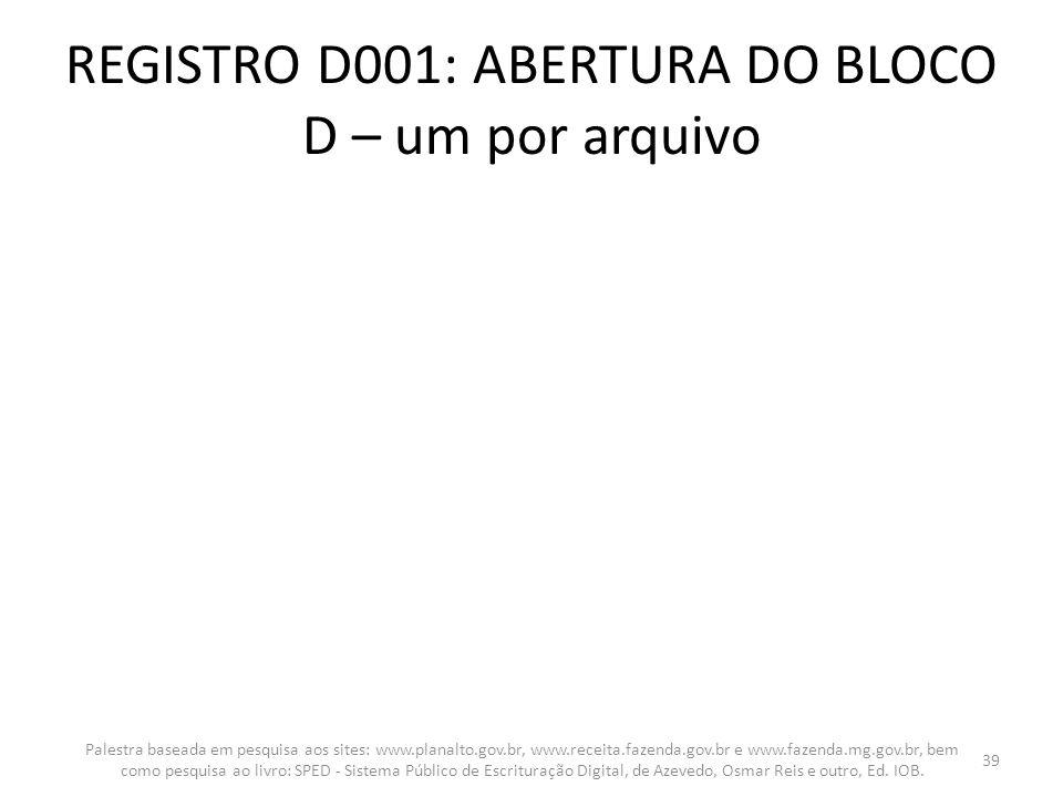 REGISTRO D001: ABERTURA DO BLOCO D – um por arquivo Palestra baseada em pesquisa aos sites: www.planalto.gov.br, www.receita.fazenda.gov.br e www.faze