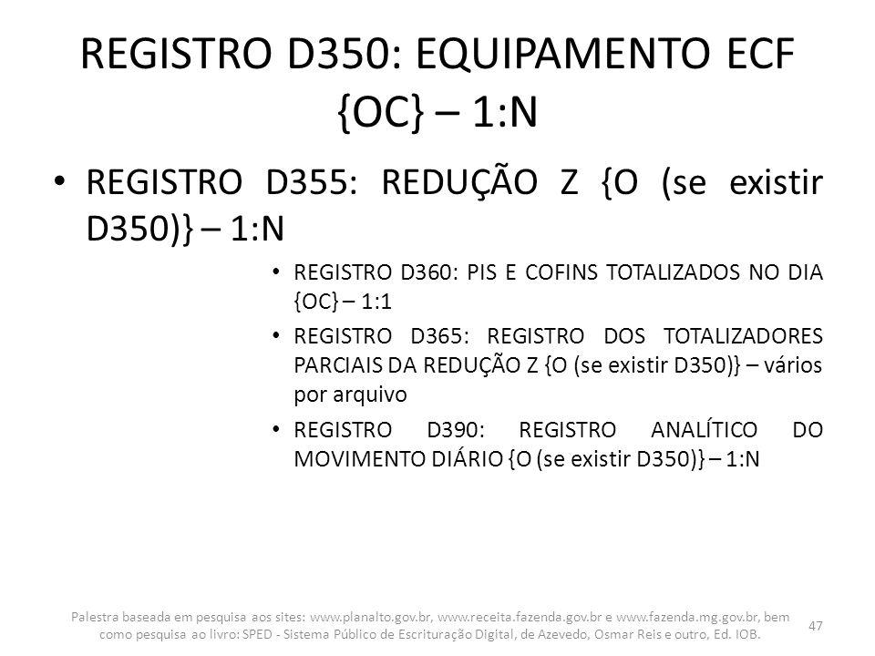 REGISTRO D350: EQUIPAMENTO ECF {OC} – 1:N REGISTRO D355: REDUÇÃO Z {O (se existir D350)} – 1:N REGISTRO D360: PIS E COFINS TOTALIZADOS NO DIA {OC} – 1
