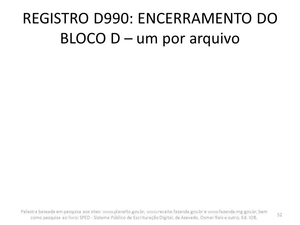 REGISTRO D990: ENCERRAMENTO DO BLOCO D – um por arquivo Palestra baseada em pesquisa aos sites: www.planalto.gov.br, www.receita.fazenda.gov.br e www.