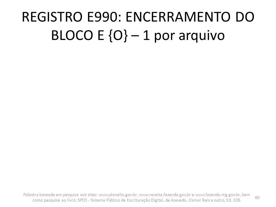 REGISTRO E990: ENCERRAMENTO DO BLOCO E {O} – 1 por arquivo Palestra baseada em pesquisa aos sites: www.planalto.gov.br, www.receita.fazenda.gov.br e w