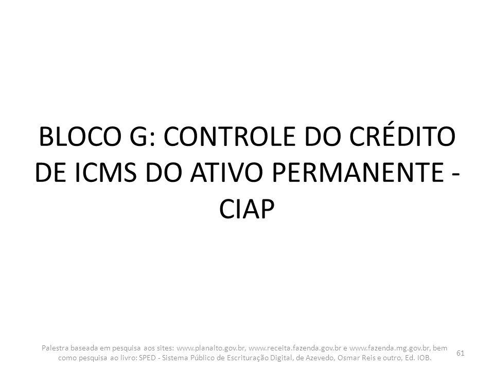 BLOCO G: CONTROLE DO CRÉDITO DE ICMS DO ATIVO PERMANENTE - CIAP Palestra baseada em pesquisa aos sites: www.planalto.gov.br, www.receita.fazenda.gov.b