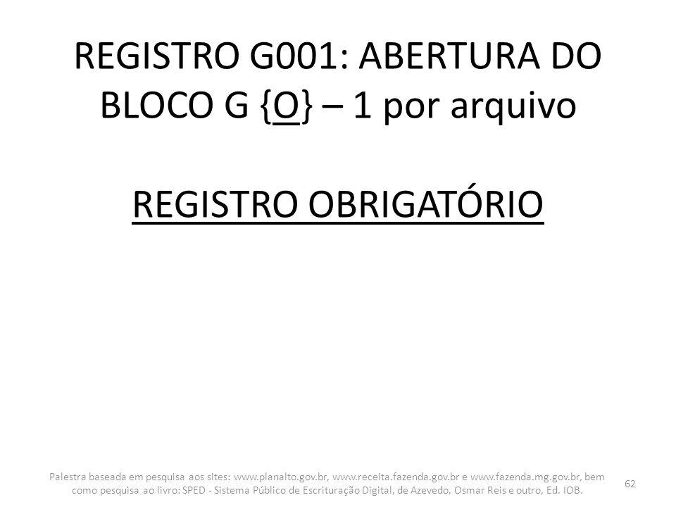 REGISTRO G001: ABERTURA DO BLOCO G {O} – 1 por arquivo REGISTRO OBRIGATÓRIO Palestra baseada em pesquisa aos sites: www.planalto.gov.br, www.receita.f