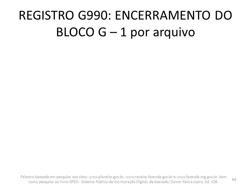 REGISTRO G990: ENCERRAMENTO DO BLOCO G – 1 por arquivo Palestra baseada em pesquisa aos sites: www.planalto.gov.br, www.receita.fazenda.gov.br e www.f
