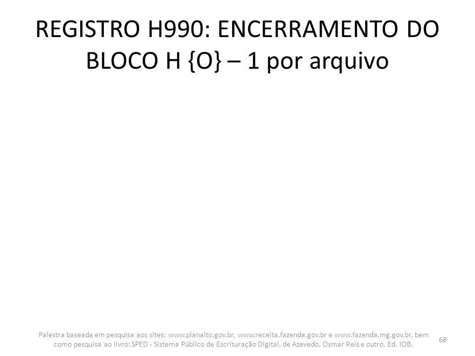 REGISTRO H990: ENCERRAMENTO DO BLOCO H {O} – 1 por arquivo Palestra baseada em pesquisa aos sites: www.planalto.gov.br, www.receita.fazenda.gov.br e w