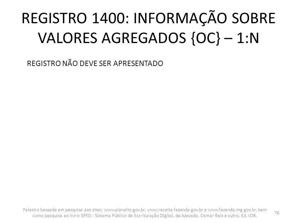 REGISTRO 1400: INFORMAÇÃO SOBRE VALORES AGREGADOS {OC} – 1:N REGISTRO NÃO DEVE SER APRESENTADO Palestra baseada em pesquisa aos sites: www.planalto.go