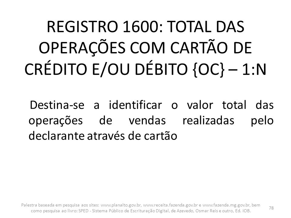 REGISTRO 1600: TOTAL DAS OPERAÇÕES COM CARTÃO DE CRÉDITO E/OU DÉBITO {OC} – 1:N Destina-se a identificar o valor total das operações de vendas realiza