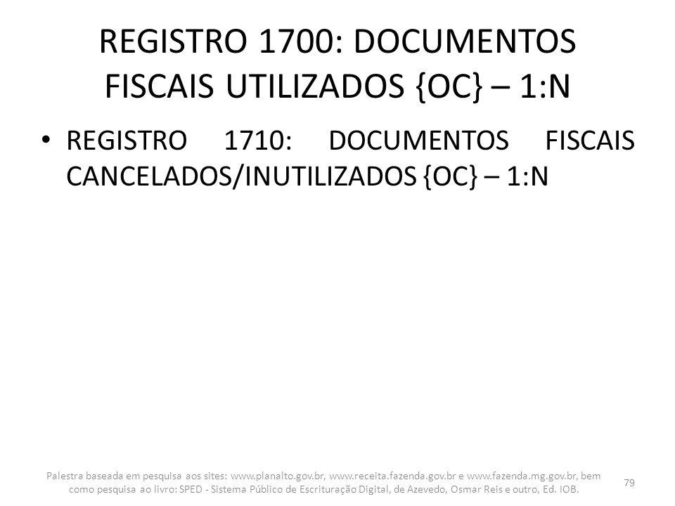 REGISTRO 1700: DOCUMENTOS FISCAIS UTILIZADOS {OC} – 1:N REGISTRO 1710: DOCUMENTOS FISCAIS CANCELADOS/INUTILIZADOS {OC} – 1:N Palestra baseada em pesqu