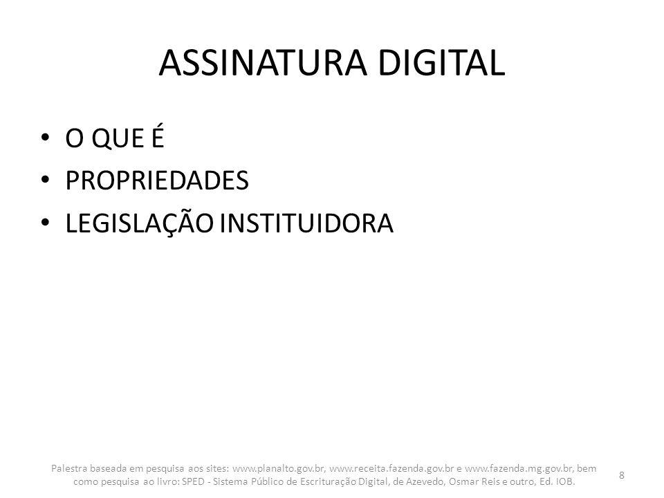 ASSINATURA DIGITAL O QUE É PROPRIEDADES LEGISLAÇÃO INSTITUIDORA Palestra baseada em pesquisa aos sites: www.planalto.gov.br, www.receita.fazenda.gov.b