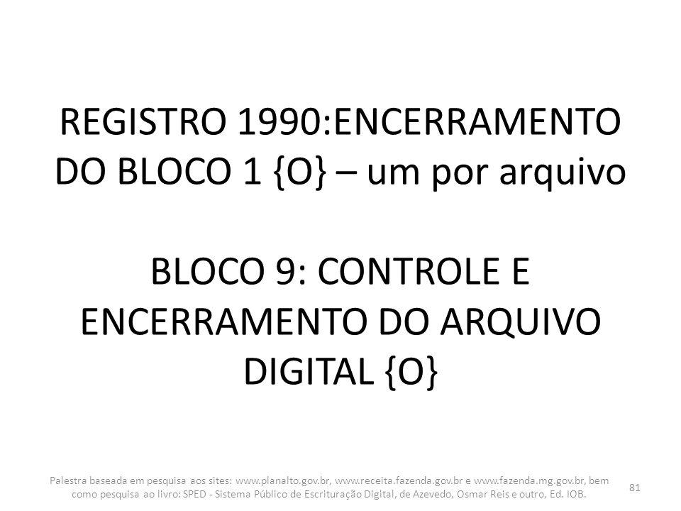 REGISTRO 1990:ENCERRAMENTO DO BLOCO 1 {O} – um por arquivo BLOCO 9: CONTROLE E ENCERRAMENTO DO ARQUIVO DIGITAL {O} Palestra baseada em pesquisa aos si