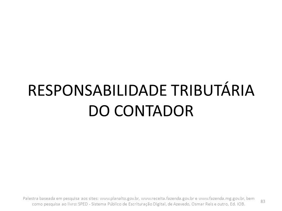 RESPONSABILIDADE TRIBUTÁRIA DO CONTADOR Palestra baseada em pesquisa aos sites: www.planalto.gov.br, www.receita.fazenda.gov.br e www.fazenda.mg.gov.b