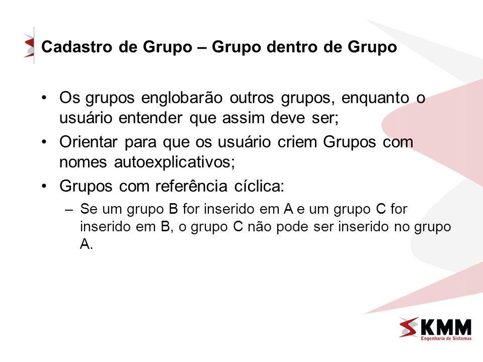 Os grupos englobarão outros grupos, enquanto o usuário entender que assim deve ser; Orientar para que os usuário criem Grupos com nomes autoexplicativos; Grupos com referência cíclica: –Se um grupo B for inserido em A e um grupo C for inserido em B, o grupo C não pode ser inserido no grupo A.