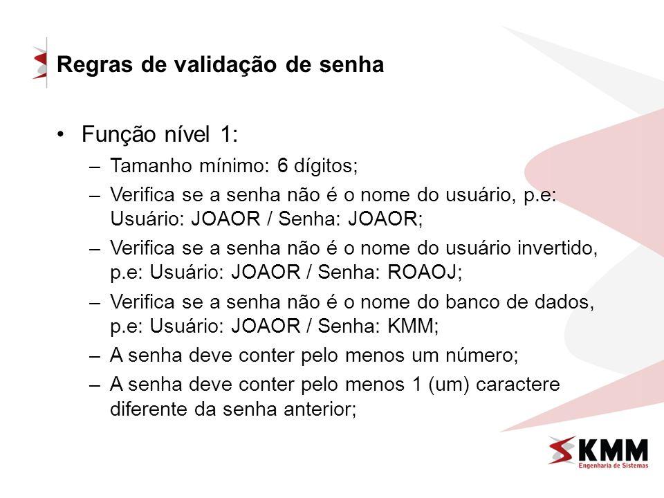 Regras de validação de senha Função nível 1: –Tamanho mínimo: 6 dígitos; –Verifica se a senha não é o nome do usuário, p.e: Usuário: JOAOR / Senha: JOAOR; –Verifica se a senha não é o nome do usuário invertido, p.e: Usuário: JOAOR / Senha: ROAOJ; –Verifica se a senha não é o nome do banco de dados, p.e: Usuário: JOAOR / Senha: KMM; –A senha deve conter pelo menos um número; –A senha deve conter pelo menos 1 (um) caractere diferente da senha anterior;