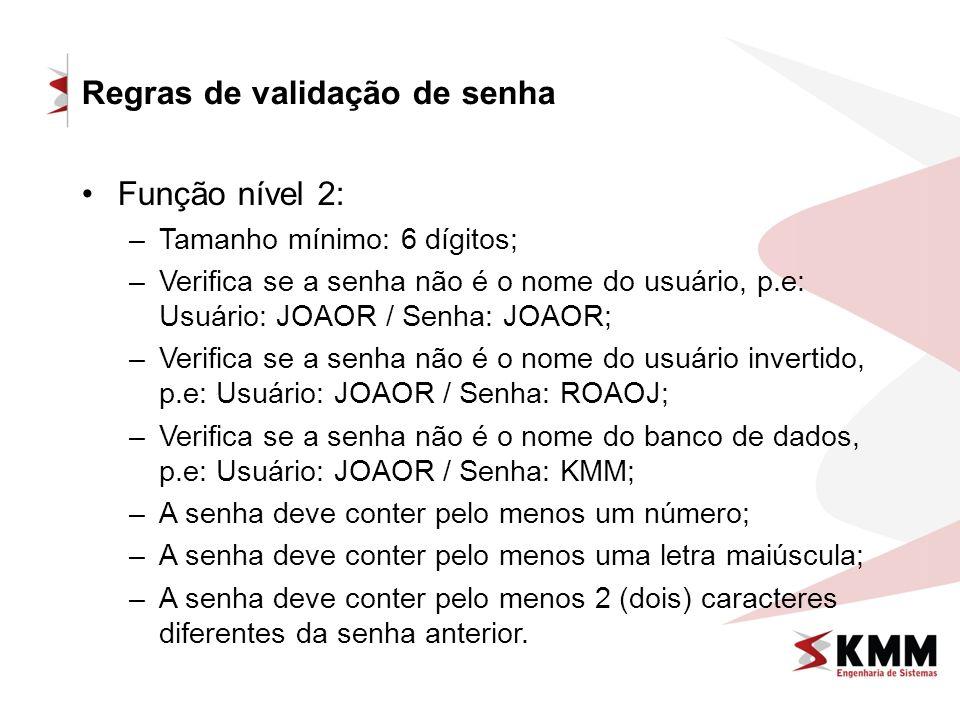 Regras de validação de senha Função nível 2: –Tamanho mínimo: 6 dígitos; –Verifica se a senha não é o nome do usuário, p.e: Usuário: JOAOR / Senha: JOAOR; –Verifica se a senha não é o nome do usuário invertido, p.e: Usuário: JOAOR / Senha: ROAOJ; –Verifica se a senha não é o nome do banco de dados, p.e: Usuário: JOAOR / Senha: KMM; –A senha deve conter pelo menos um número; –A senha deve conter pelo menos uma letra maiúscula; –A senha deve conter pelo menos 2 (dois) caracteres diferentes da senha anterior.