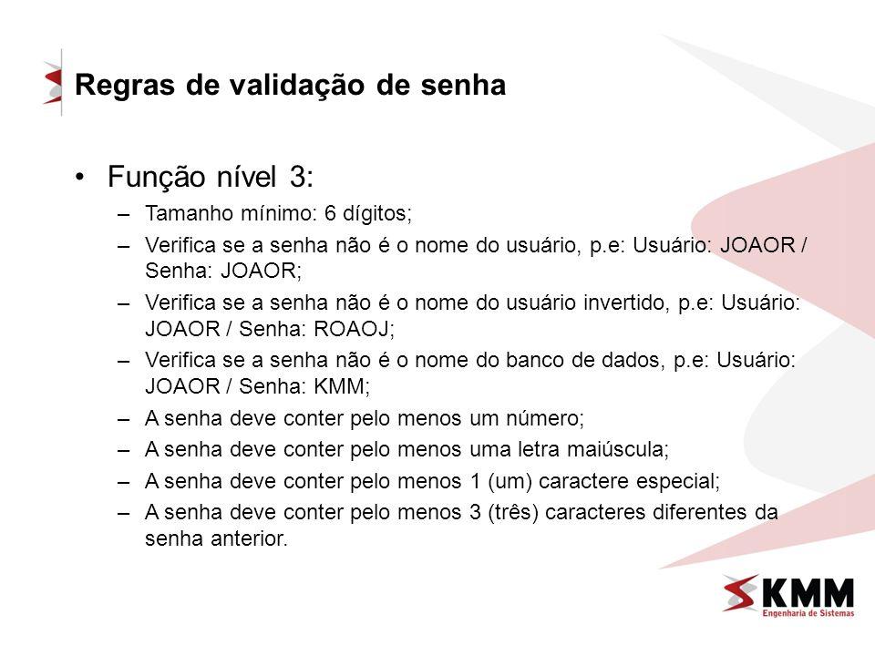 Regras de validação de senha Função nível 3: –Tamanho mínimo: 6 dígitos; –Verifica se a senha não é o nome do usuário, p.e: Usuário: JOAOR / Senha: JOAOR; –Verifica se a senha não é o nome do usuário invertido, p.e: Usuário: JOAOR / Senha: ROAOJ; –Verifica se a senha não é o nome do banco de dados, p.e: Usuário: JOAOR / Senha: KMM; –A senha deve conter pelo menos um número; –A senha deve conter pelo menos uma letra maiúscula; –A senha deve conter pelo menos 1 (um) caractere especial; –A senha deve conter pelo menos 3 (três) caracteres diferentes da senha anterior.