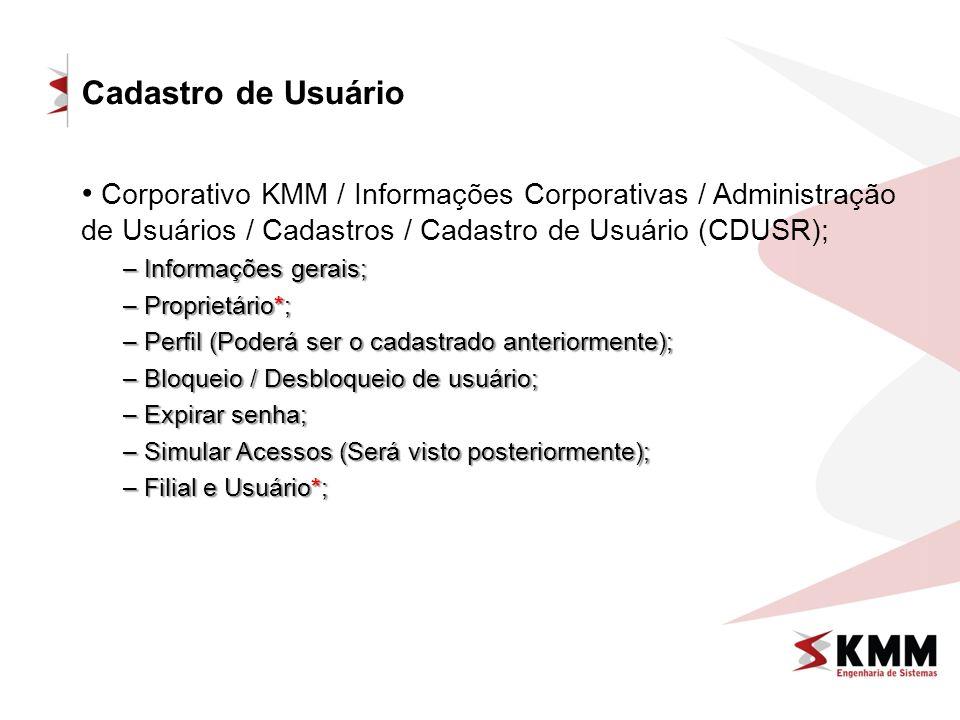 Cadastro de Usuário Corporativo KMM / Informações Corporativas / Administração de Usuários / Cadastros / Cadastro de Usuário (CDUSR); – Informações gerais; – Proprietário*; – Perfil (Poderá ser o cadastrado anteriormente); – Bloqueio / Desbloqueio de usuário; – Expirar senha; – Simular Acessos (Será visto posteriormente); – Filial e Usuário*;