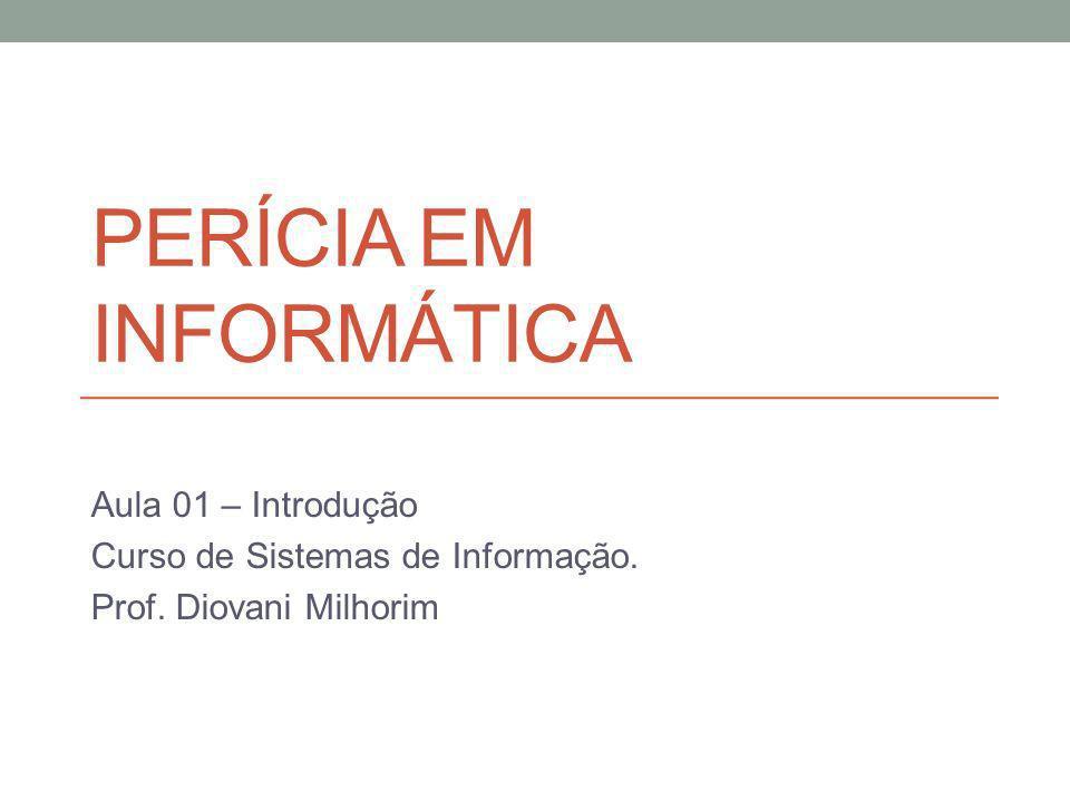 PERÍCIA EM INFORMÁTICA Aula 01 – Introdução Curso de Sistemas de Informação. Prof. Diovani Milhorim