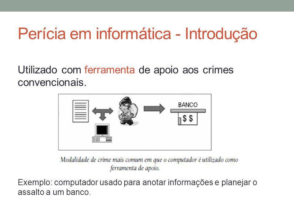 Perícia em informática - Introdução Utilizado com ferramenta de apoio aos crimes convencionais. Exemplo: computador usado para anotar informações e pl