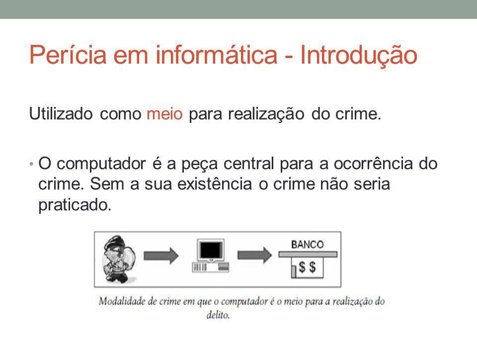 Perícia em informática - Introdução Utilizado como meio para realização do crime. O computador é a peça central para a ocorrência do crime. Sem a sua