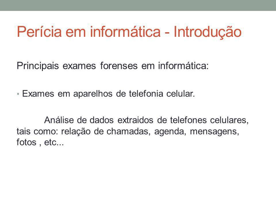 Perícia em informática - Introdução Principais exames forenses em informática: Exames em aparelhos de telefonia celular. Análise de dados extraidos de