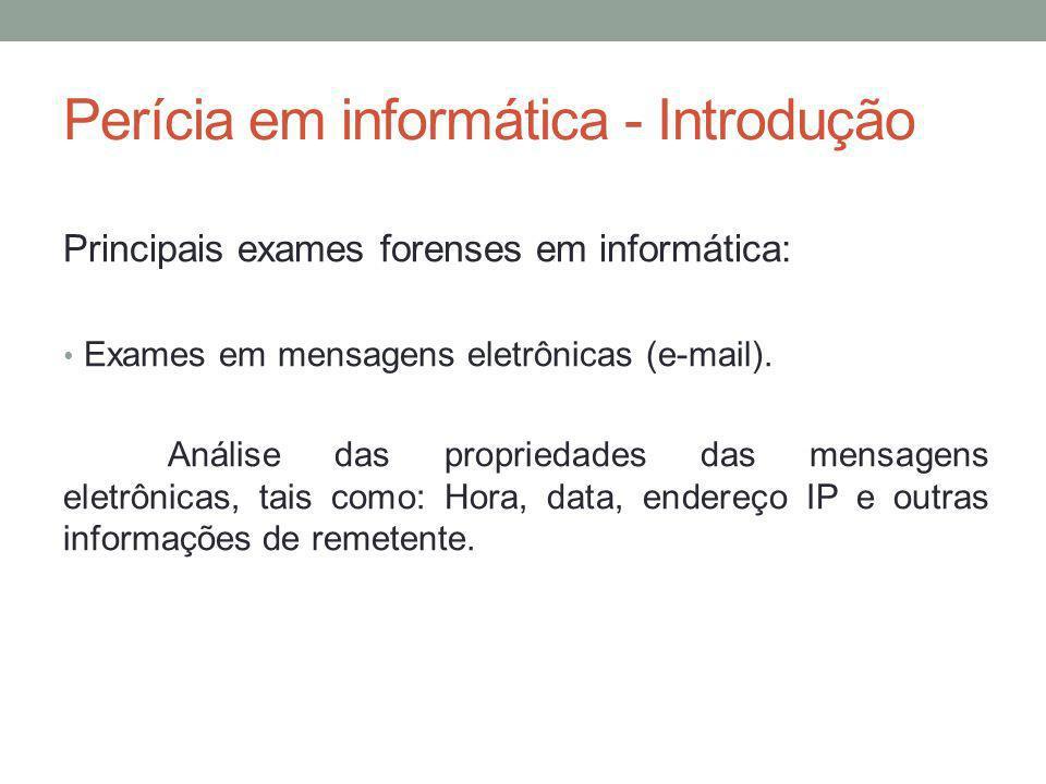 Perícia em informática - Introdução Principais exames forenses em informática: Exames em mensagens eletrônicas (e-mail). Análise das propriedades das