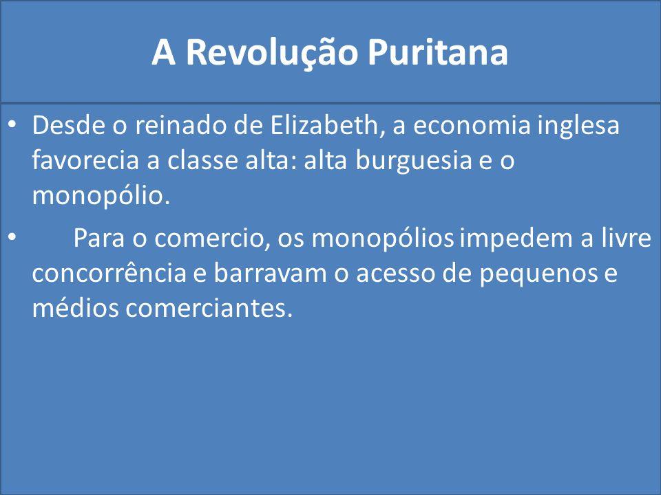 A Revolução Puritana Desde o reinado de Elizabeth, a economia inglesa favorecia a classe alta: alta burguesia e o monopólio.