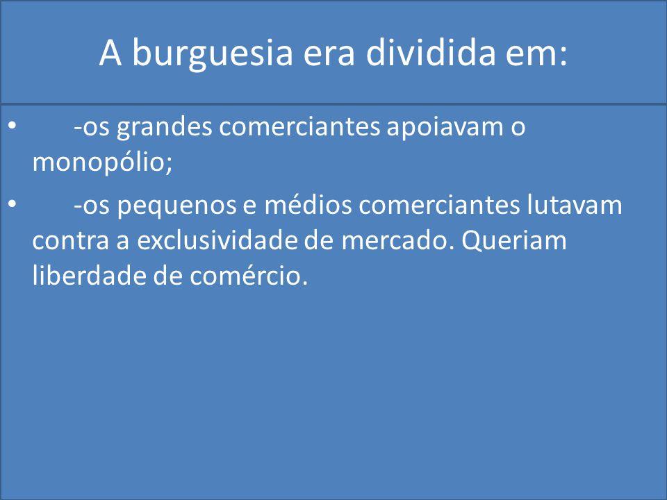 A burguesia era dividida em: -os grandes comerciantes apoiavam o monopólio; -os pequenos e médios comerciantes lutavam contra a exclusividade de mercado.