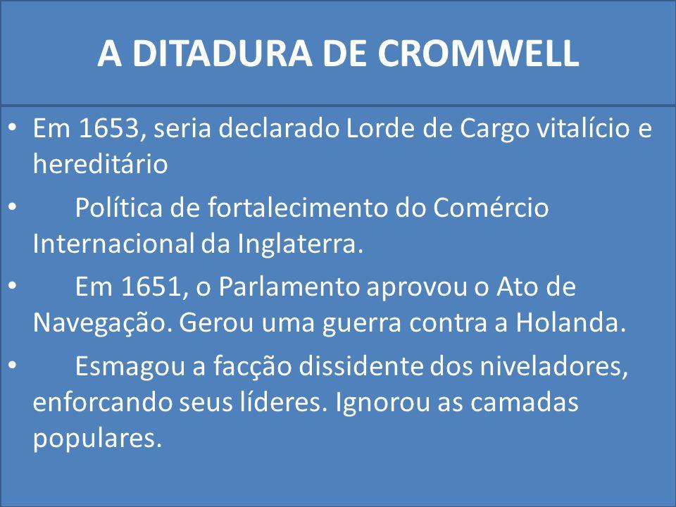 A DITADURA DE CROMWELL Em 1653, seria declarado Lorde de Cargo vitalício e hereditário Política de fortalecimento do Comércio Internacional da Inglaterra.