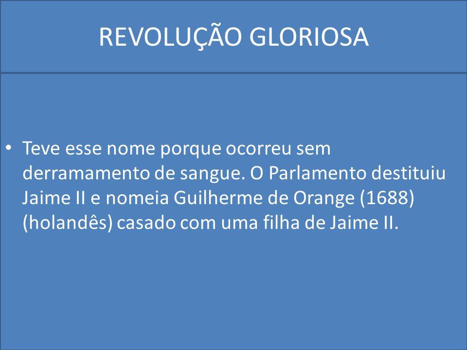 REVOLUÇÃO GLORIOSA Teve esse nome porque ocorreu sem derramamento de sangue.