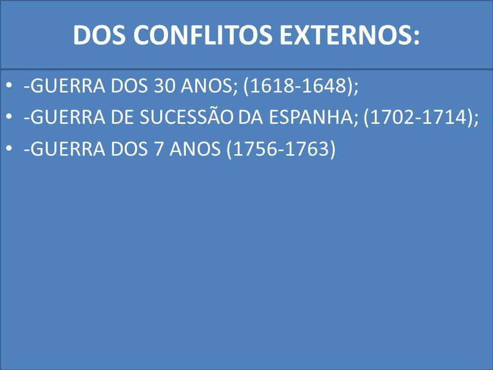 DOS CONFLITOS EXTERNOS: -GUERRA DOS 30 ANOS; (1618-1648); -GUERRA DE SUCESSÃO DA ESPANHA; (1702-1714); -GUERRA DOS 7 ANOS (1756-1763)