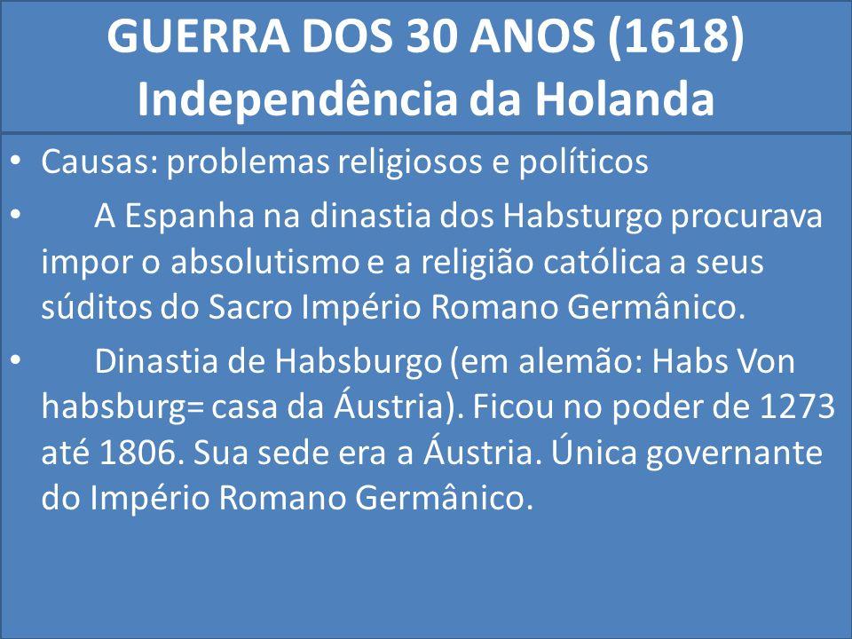 GUERRA DOS 30 ANOS (1618) Independência da Holanda Causas: problemas religiosos e políticos A Espanha na dinastia dos Habsturgo procurava impor o absolutismo e a religião católica a seus súditos do Sacro Império Romano Germânico.
