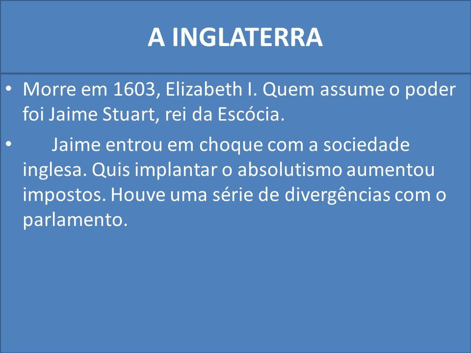 A INGLATERRA Morre em 1603, Elizabeth I.Quem assume o poder foi Jaime Stuart, rei da Escócia.